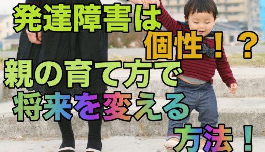 発達障害は個性だった?親の育て方次第で将来を変える方法!